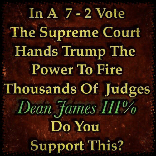 Fire, Memes, and Supreme: In A 7-2 Vote  The Supreme Court  Hands Trump The  Power To Fire  Thousands Of Judges  Dean James 111%  Do You  Support This?