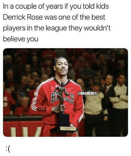 Derrick Rose: In a couple of years if you told kids  Derrick Rose was one of the best  players in the league they wouldn't  believe you  @HBAMEMES :(