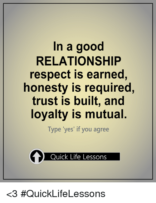 In A Good Relationship Respect Is Earned Honesty Is Required Trust Is Built And Loyalty Is Mutual Type Yes If You Agree Quick Life Lessons 3 Quicklifelessons Meme On Esmemes Com