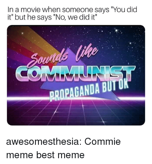 "Meme Best: In a movie when someone says ""You did  it"" but he says ""No, we did it""  PROPAGANDA BUTUK awesomesthesia:  Commie meme best meme"