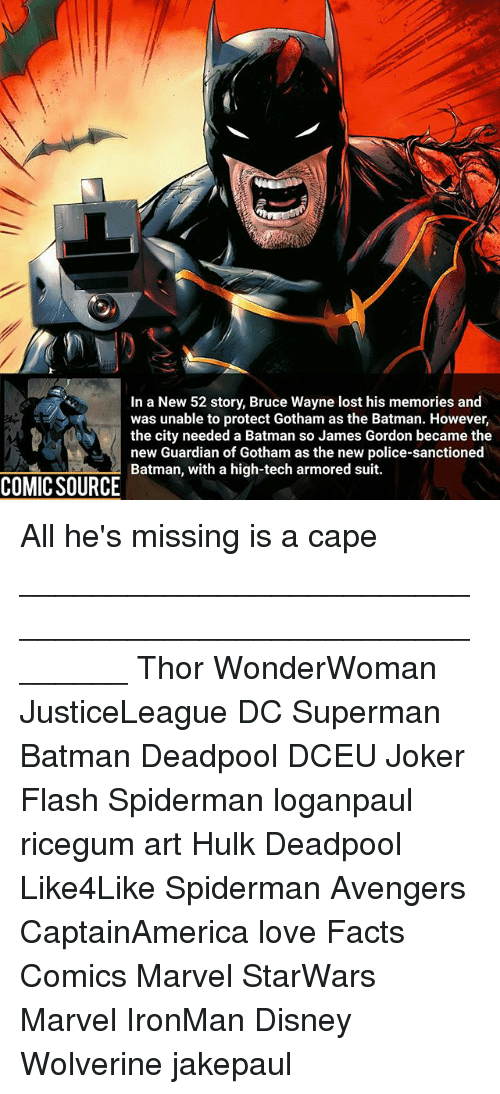 Caping: In a New 52 story, Bruce Wayne lost his memories and  was unable to protect Gotham as the Batman. However,  the city needed a Batman so James Gordon became the  new Guardian of Gotham as the new police-sanctioned  Batman, with a high-tech armored suit.  COMIC SOURCE All he's missing is a cape ________________________________________________________ Thor WonderWoman JusticeLeague DC Superman Batman Deadpool DCEU Joker Flash Spiderman loganpaul ricegum art Hulk Deadpool Like4Like Spiderman Avengers CaptainAmerica love Facts Comics Marvel StarWars Marvel IronMan Disney Wolverine jakepaul
