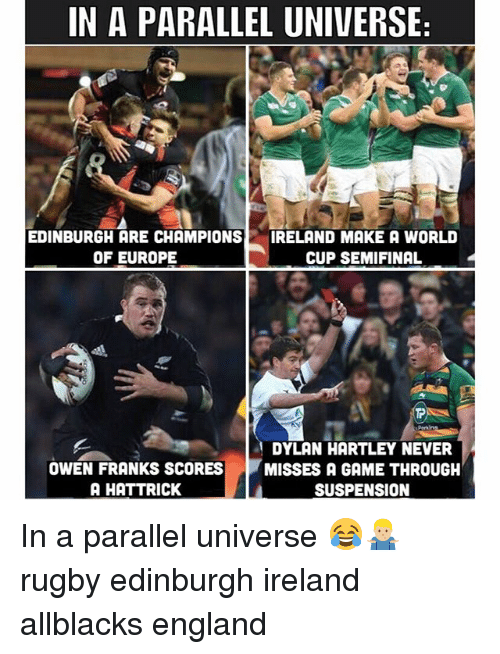 franks: IN A PARALLEL UNIVERSE  EDINBURGH ARE CHAMPIONS  OF EUROPE  IRELAND MAKE A WORLD  CUP SEMIFINAL  et  Periins  OWEN FRANKS SCORES  A HATTRICK  DYLAN HARTLEY NEVER  MISSES A GAME THROUGH  SUSPENSION In a parallel universe 😂🤷🏼‍♂️ rugby edinburgh ireland allblacks england