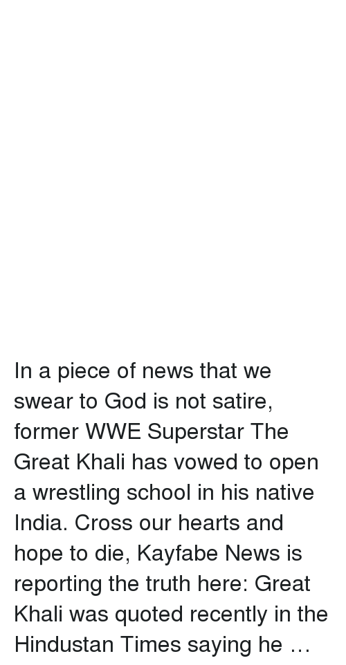 great khali: In a piece of news that we swear to God is not satire, former WWE Superstar The Great Khali has vowed to open a wrestling school in his native India. Cross our hearts and hope to die, Kayfabe News is reporting the truth here: Great Khali was quoted recently in the Hindustan Times saying he …