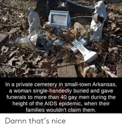 The Height Of: In a private cemetery in small-town Arkansas,  a woman single-handedly buried and gave  funerals to more than 40 gay men during the  height of the AIDS epidemic, when their  families wouldn't claim them Damn that's nice