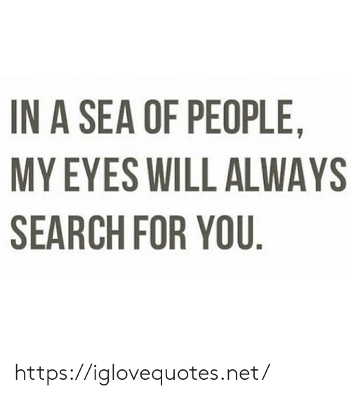 Search, Net, and Will: IN A SEA OF PEOPLE,  MY EYES WILL ALWAYS  SEARCH FOR YOU. https://iglovequotes.net/