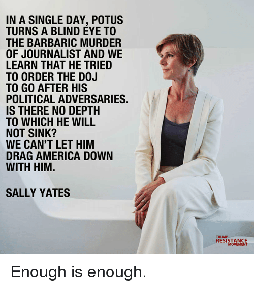 America, Memes, and Murder: IN A SINGLE DAY, POTUS  TURNS A BLIND EYE TO  THE BARBARIC MURDER  OF JOURNALIST AND WE  LEARN THAT HE TRIED  TO ORDER THE D0J  TO GO AFTER HIS  POLITICAL ADVERSARIES  IS THERE NO DEPTH  TO WHICH HE WILL  NOT SINK?  WE CAN'T LET HIM  DRAG AMERICA DOWN  WITH HIM.  SALLY YATES  RESISTANCE  MOVEMENT Enough is enough.