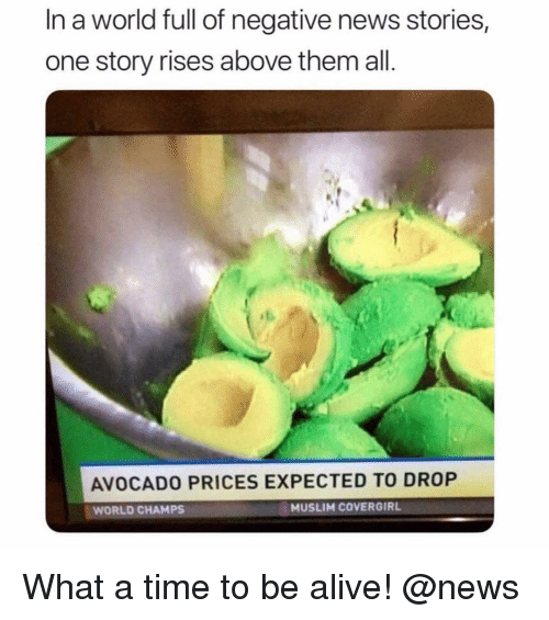 Alive, Memes, and Muslim: In a world full of negative news stories,  one story rises above them all  AVOCADO PRICES EXPECTED TO DROP  WORLD CHAMPS  MUSLIM COVERGIR What a time to be alive! @news