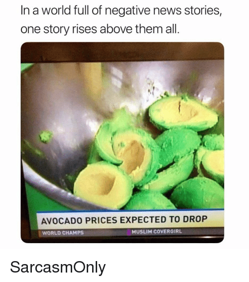 Funny, Memes, and Muslim: In a world full of negative news stories  one story rises above them all  AVOCADO PRICES EXPECTED TO DROP  WORLD CHAMPS  MUSLIM COVERGIRL SarcasmOnly