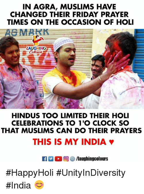 holi: IN AGRA, MUSLIMS HAVE  CHANGED THEIR FRIDAY PRAYER  TIMES ON THE OCCASION OF HOLI  LAUGHING  HINDUS TOO LIMITED THEIR HOLI  CELEBRATIONS TO 1'O CLOCK SO  THAT MUSLIMS CAN DO THEIR PRAYERS  THIS IS MY INDIA #HappyHoli #UnityInDiversity #India 😊