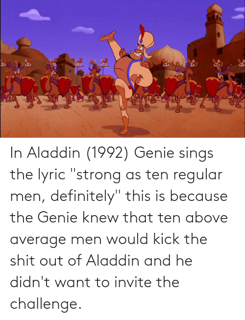 """Aladdin: In Aladdin (1992) Genie sings the lyric """"strong as ten regular men, definitely"""" this is because the Genie knew that ten above average men would kick the shit out of Aladdin and he didn't want to invite the challenge."""
