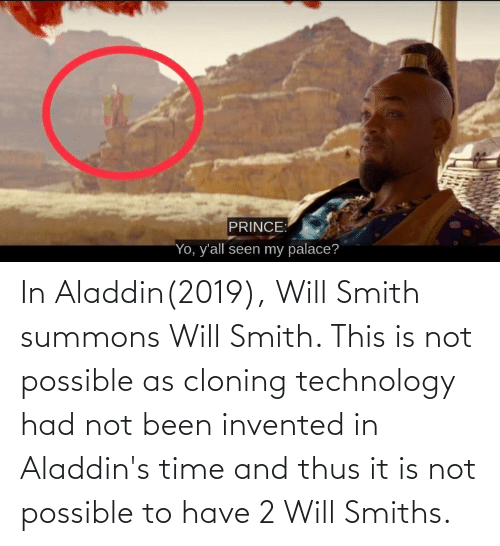 Aladdin: In Aladdin(2019), Will Smith summons Will Smith. This is not possible as cloning technology had not been invented in Aladdin's time and thus it is not possible to have 2 Will Smiths.