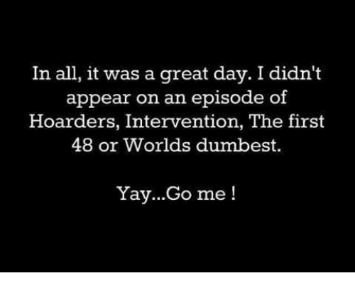 first 48: In all, it was a great day. I didn't  appear on an episode of  Hoarders, Intervention, The first  48 or Worlds dumbest.  Yay...Go me