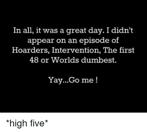 first 48: In all, it was a great day. I didn't  appear on an episode of  Hoarders, Intervention, The first  48 or Worlds dumbest.  Yay...Go me *high five*