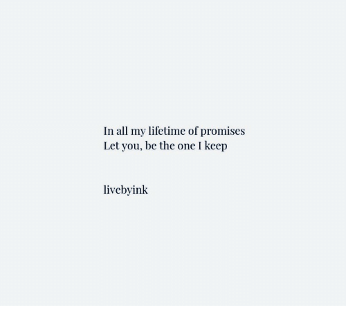 Lifetime, One, and All: In all my lifetime of promises  Let you, be the one I keep  livebyink
