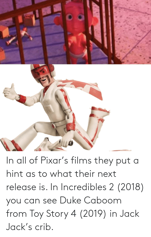 Toy Story 4: In all of Pixar's films they put a hint as to what their next release is. In Incredibles 2 (2018) you can see Duke Caboom from Toy Story 4 (2019) in Jack Jack's crib.