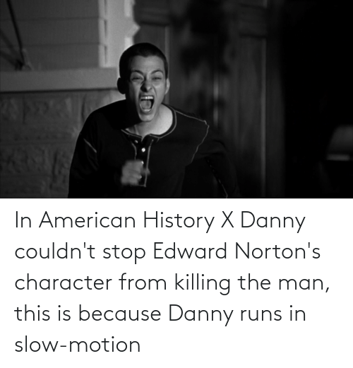 Slow Motion: In American History X Danny couldn't stop Edward Norton's character from killing the man, this is because Danny runs in slow-motion