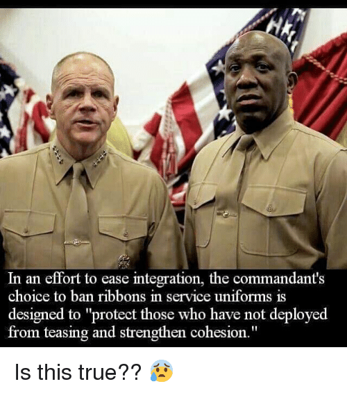 "Memes, True, and 🤖: In an effort to ease integration, the commandant's  choice to ban ribbons in service uniforms is  designed to ""protect those who have not deployed  from teasing and strengthen cohesion."" Is this true?? 😰"