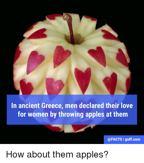 Appl: In ancient Greece, men declared their love  for women by throwing apples at them  @FACTS l guff com How about them apples?