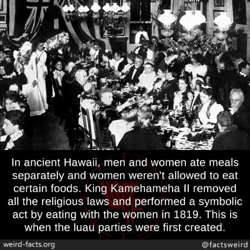 Facts, Memes, and Weird: In ancient Hawaii, men and women ate meals  separately and women weren't allowed to eat  certain foods. King Kamehameha Il removed  all the religious laws and performed a symbolic  act by eating with the women in 1819. This is  when the luau parties were first created.  weird-facts.org  @factsweird