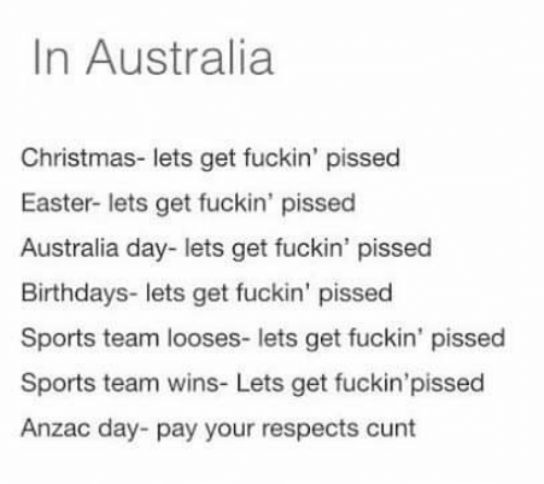 Christmas, Easter, and Sports: In Australia  Christmas- lets get fuckin' pissed  Easter- lets get fuckin' pissed  Australia day- lets get fuckin' pissed  Birthdays- lets get fuckin' pissed  Sports team looses- lets get fuckin' pissec  Sports team wins- Lets get fuckin'pissed  Anzac day pay your respects cunt