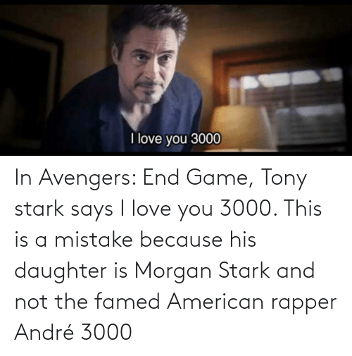 I Love You: In Avengers: End Game, Tony stark says I love you 3000. This is a mistake because his daughter is Morgan Stark and not the famed American rapper André 3000