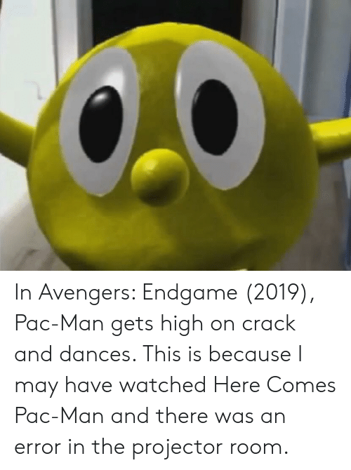 Avengers, Pac-Man, and Crack: In Avengers: Endgame (2019), Pac-Man gets high on crack and dances. This is because I may have watched Here Comes Pac-Man and there was an error in the projector room.