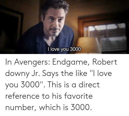 """I Love You: In Avengers: Endgame, Robert downy Jr. Says the like """"I love you 3000"""". This is a direct reference to his favorite number, which is 3000."""