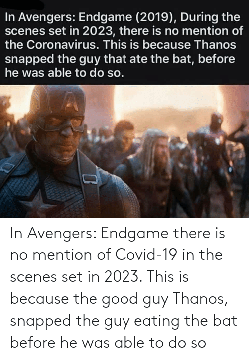Good Guy: In Avengers: Endgame there is no mention of Covid-19 in the scenes set in 2023. This is because the good guy Thanos, snapped the guy eating the bat before he was able to do so