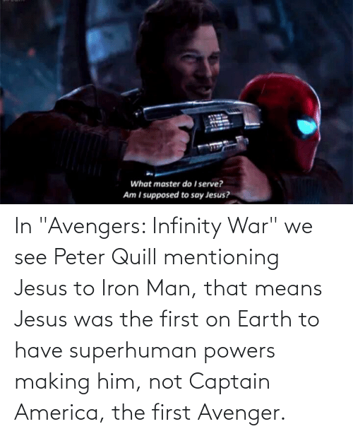 """iron: In """"Avengers: Infinity War"""" we see Peter Quill mentioning Jesus to Iron Man, that means Jesus was the first on Earth to have superhuman powers making him, not Captain America, the first Avenger."""