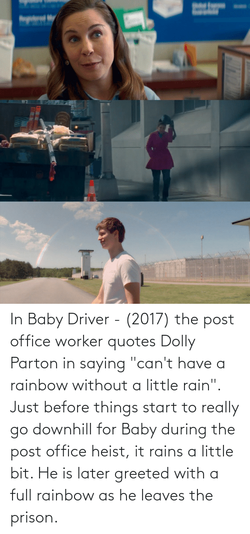 """Little Bit: In Baby Driver - (2017) the post office worker quotes Dolly Parton in saying """"can't have a rainbow without a little rain"""". Just before things start to really go downhill for Baby during the post office heist, it rains a little bit. He is later greeted with a full rainbow as he leaves the prison."""