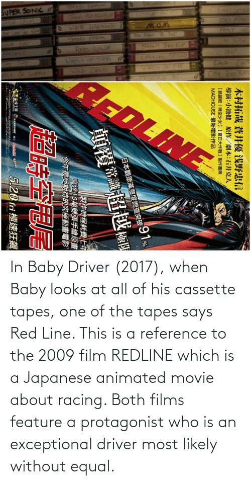 exceptional: In Baby Driver (2017), when Baby looks at all of his cassette tapes, one of the tapes says Red Line. This is a reference to the 2009 film REDLINE which is a Japanese animated movie about racing. Both films feature a protagonist who is an exceptional driver most likely without equal.