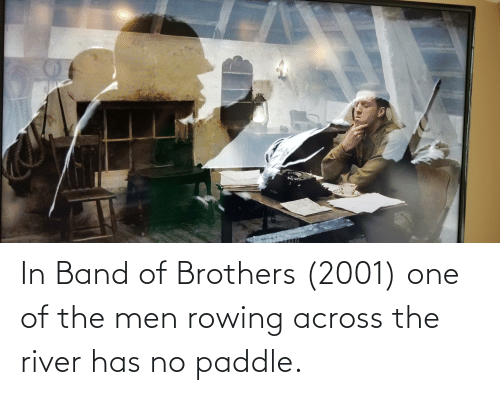 river: In Band of Brothers (2001) one of the men rowing across the river has no paddle.