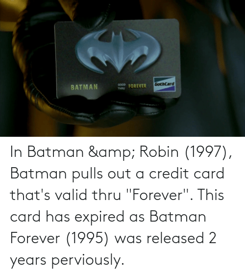 "Batman: In Batman & Robin (1997), Batman pulls out a credit card that's valid thru ""Forever"". This card has expired as Batman Forever (1995) was released 2 years perviously."