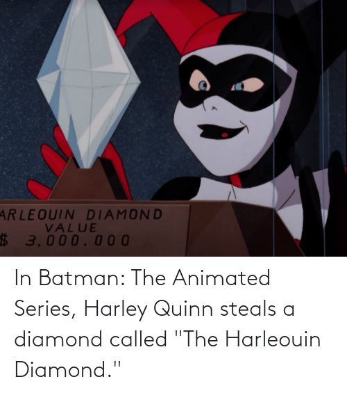 """Harley: In Batman: The Animated Series, Harley Quinn steals a diamond called """"The Harleouin Diamond."""""""