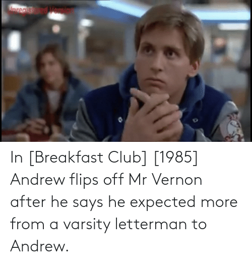 Flips: In [Breakfast Club] [1985] Andrew flips off Mr Vernon after he says he expected more from a varsity letterman to Andrew.