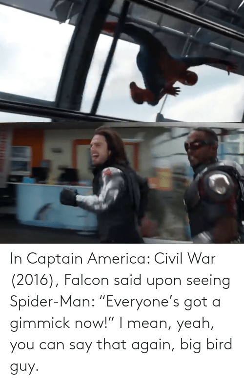 "seeing: In Captain America: Civil War (2016), Falcon said upon seeing Spider-Man: ""Everyone's got a gimmick now!"" I mean, yeah, you can say that again, big bird guy."