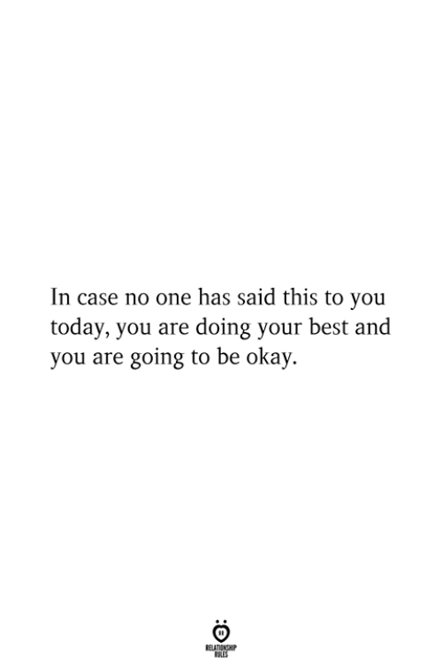 Best, Okay, and Today: In case no one has said this to you  today, you are doing your best and  you are going to be okay.  RELATIONSHIP  ES