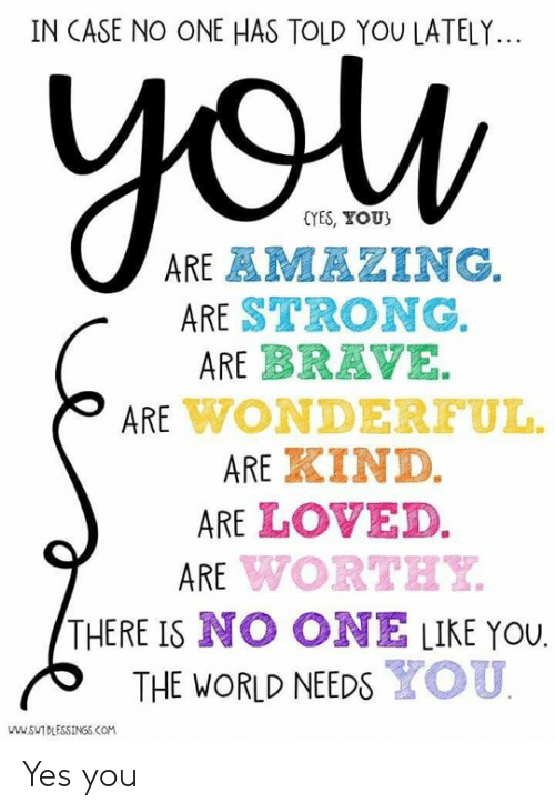 Dank, Brave, and World: IN CASE NO ONE HAS TOLD YOU LATELY...  (YES, YOU)  ARE STRONG.  ARE BRAVE.  ARE WONDEREUL.  ARE嚚IND.  ARE LOVED.  ARE WORTEY  THERE IS NO ONE LIKE YOU.  THE WORLD NEEDS YOU  DESSINGS.COM Yes you