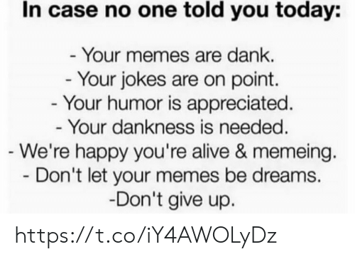 on point: In case no one told you today:  - Your memes are dank.  - Your jokes are on point.  - Your humor is appreciated.  - Your dankness is needed.  -We're happy you're alive & memeing.  Don't let your memes be dreams  -Don't give up. https://t.co/iY4AWOLyDz