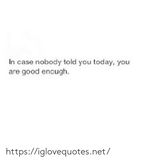 case: In case nobody told you today, you  are good enough. https://iglovequotes.net/