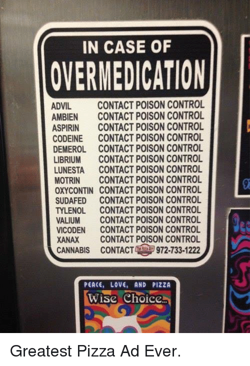 poison control: IN CASE OF  OVERMEDICATION  ADVIL  CONTACT POISON CONTROL  AMBIEN CONTACT POISON CONTROL  ASPIRIN  CONTACT POISON CONTROL  CODEINE CONTACT POISON CONTROL  DEMEROL CONTACT POISON CONTROL  LIBRIUM CONTACT POISON CONTROL  LUNESTA CONTACT POISON CONTROL  MOTRIN CONTACT POISON CONTROL  OXYCONTIN CONTACT POISON CONTROL  SUDAFED CONTACT POISON CONTROL  TYLENOL.  CONTACT POISON CONTROL  VALIUM CONTACT POISON CONTROL  VICODEN CONTACT POISON CONTROL  XANAX CONTACT POISON CONTROL  CANNABIS cONTACT 972-133-1222  PEACE, LOVE, AND PIZZA  Wise Choice Greatest Pizza Ad Ever.