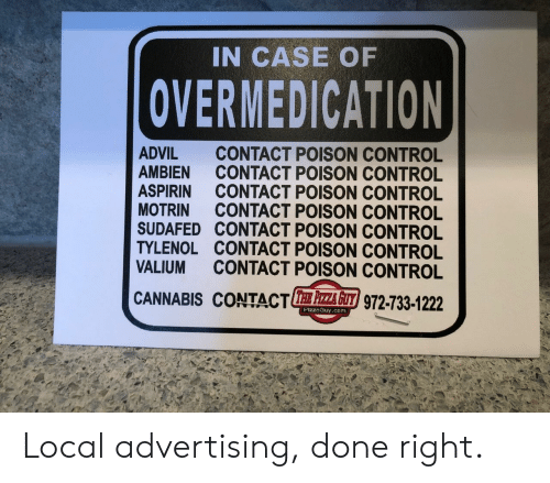 poison control: IN CASE OF  OVERMEDICATION  ADVIL CONTACT POISON CONTROL  AMBIEN CONTACT POISON CONTROL  ASPIRIN CONTACT POISON CONTROL  MOTRIN CONTACT POISON CONTROL  SUDAFED CONTACT POISON CONTROL  TYLENOL CONTACT POISON CONTROL  VALIUM CONTACT POISON CONTROL  CANNABIS CONTACTE 주주 z/972-733-1222  PizzaGuy.com Local advertising, done right.