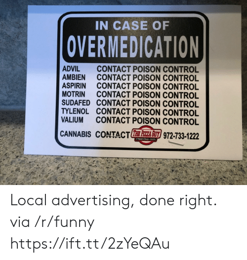poison control: IN CASE OF  OVERMEDICATION  ADVIL CONTACT POISON CONTROL  AMBIEN CONTACT POISON CONTROL  ASPIRIN CONTACT POISON CONTROL  MOTRIN CONTACT POISON CONTROL  SUDAFED CONTACT POISON CONTROL  TYLENOL CONTACT POISON CONTROL  VALIUM CONTACT POISON CONTROL  CANNABIS CONTACTE 주주 z/972-733-1222  PizzaGuy.com Local advertising, done right. via /r/funny https://ift.tt/2zYeQAu