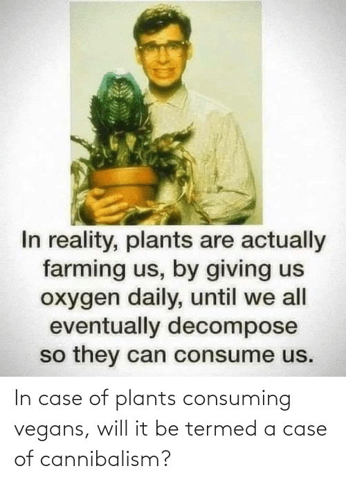 vegans: In case of plants consuming vegans, will it be termed a case of cannibalism?
