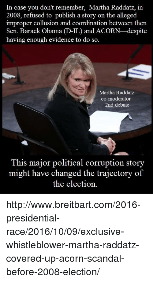 trajectory: In case you don't remember, Martha Raddatz, in  2008, refused to publish a story on the alleged  improper collusion and coordination between then  Sen. Barack Obama  D-IL) and ACORN-despite  having enough evidence to do so.  Martha Raddatz  co-moderator  2nd debate  This major political corruption story  might have changed the trajectory of  the election. http://www.breitbart.com/2016-presidential-race/2016/10/09/exclusive-whistleblower-martha-raddatz-covered-up-acorn-scandal-before-2008-election/