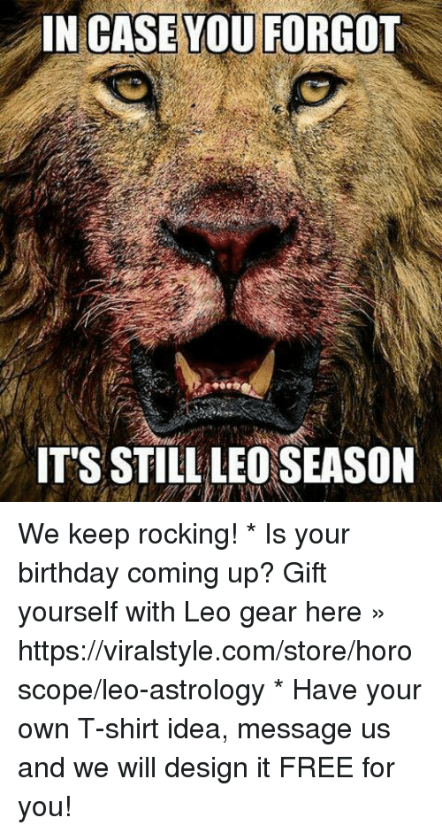 Leo Season: IN CASE YOU FORGOT  IT'S STILL LEO SEASON We keep rocking!   * Is your birthday coming up? Gift yourself with Leo gear here » https://viralstyle.com/store/horoscope/leo-astrology * Have your own T-shirt idea, message us and we will design it FREE for you!