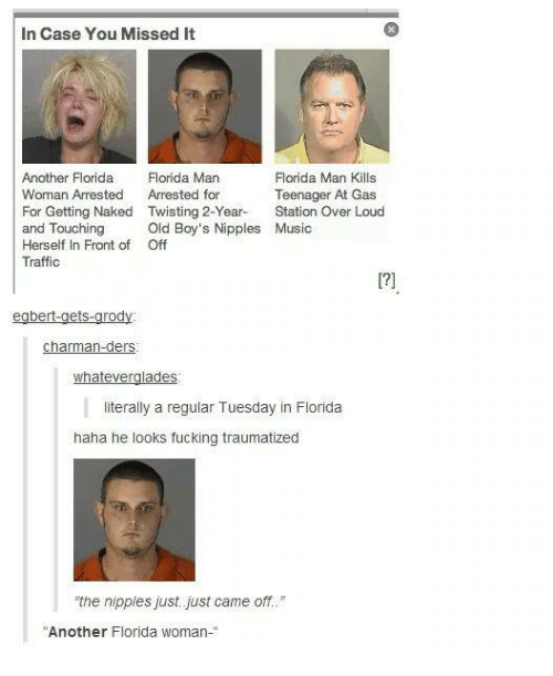 """Whatevs: In Case You Missed It  Florida Man Kills  Another Florida  Florida Man  Woman Arrested  Arrested for  Teenager At Gas  For Getting Naked Twisting 2-Year.  Station Over Loud  and Touching  Old Boy's Nipples Music  Herself In Front of Off  Traffic  bert-get  rod  Charman-ders  whatever  ades  literally a regular Tuesday in Florida  haha he looks fucking traumatized  the nipples just just came off.""""  Another Florida woman-"""