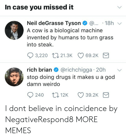 weirdo: In case you missed it  Neil deGrasse Tyson 18h v  A cow is a biological machine  invented by humans to turn grass  into steak.  3,220 t0 21.3K 69.2K  rich brian & @richchigga 20h  stop doing drugs it makes u a god  damn weirdo  rIC  240 t012K 39.2K I dont believe in coincidence by NegativeRespond8 MORE MEMES