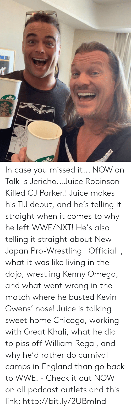 great khali: In case you missed it... NOW on Talk Is Jericho...Juice Robinson Killed CJ Parker!! Juice makes his TIJ debut, and he's telling it straight when it comes to why he left WWE/NXT! He's also telling it straight about New Japan Pro-Wrestling 【Official】, what it was like living in the dojo, wrestling Kenny Omega, and what went wrong in the match where he busted Kevin Owens' nose! Juice is talking sweet home Chicago, working with Great Khali, what he did to piss off William Regal, and why he'd rather do carnival camps in England than go back to WWE. - Check it out NOW on all podcast outlets and this link: http://bit.ly/2UBmInd