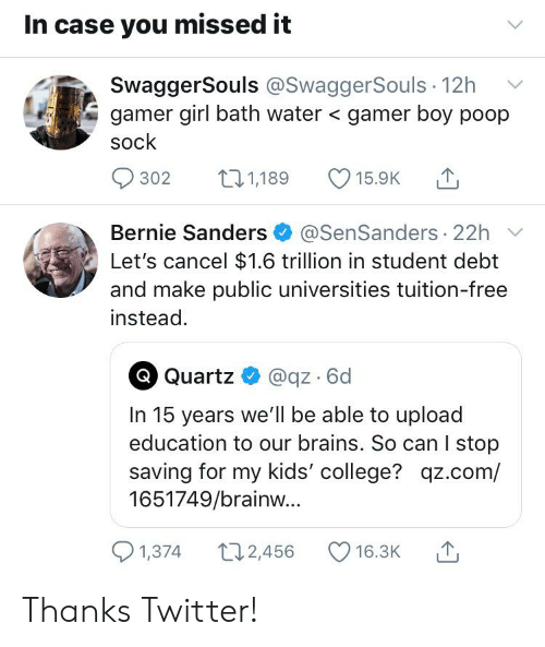 Bernie Sanders, Brains, and College: In case you missed it  SwaggerSouls @SwaggerSouls 12h  gamer girl bath water < gamer boy poop  sock  t11,189  302  15.9K  Bernie Sanders@SenSanders 22h  Let's cancel $1.6 trillion in student debt  and make public universities tuition-free  instead.  Quartz  @qz 6d  In 15 years we'll be able to upload  education to our brains. So can I stop  saving for my kids' college? qz.com/  1651749/brainw...  1,374  2,456  16.3K Thanks Twitter!